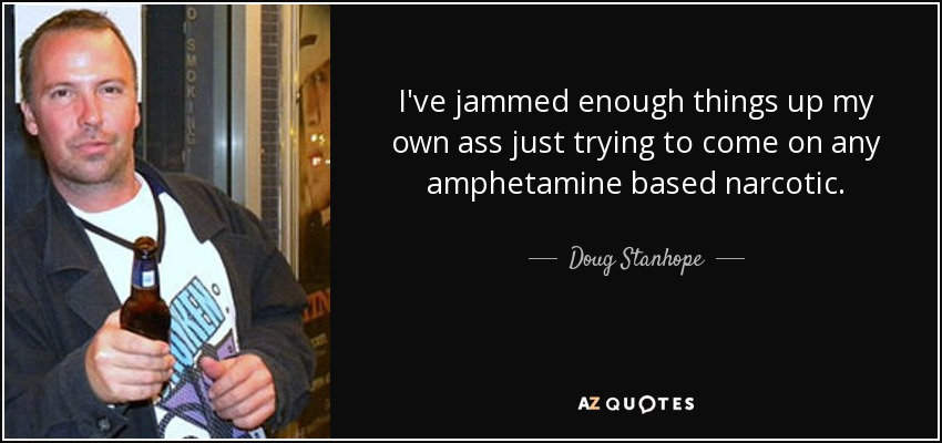 I've jammed enough things up my own ass just trying to come on any amphetamine based narcotic. - Doug Stanhope
