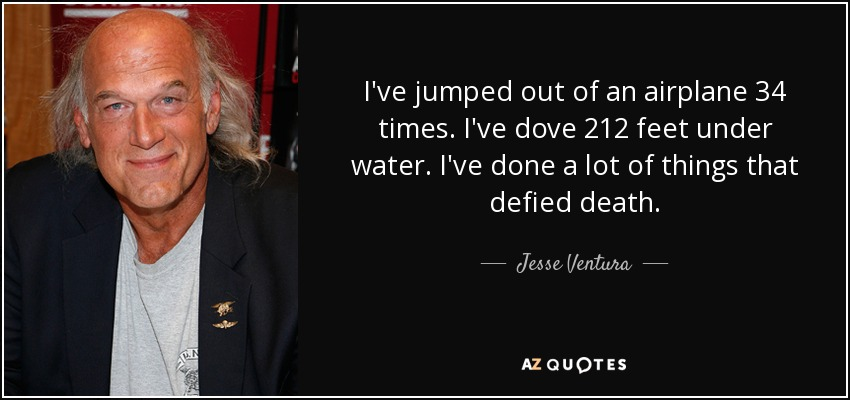 I've jumped out of an airplane 34 times. I've dove 212 feet under water. I've done a lot of things that defied death. - Jesse Ventura