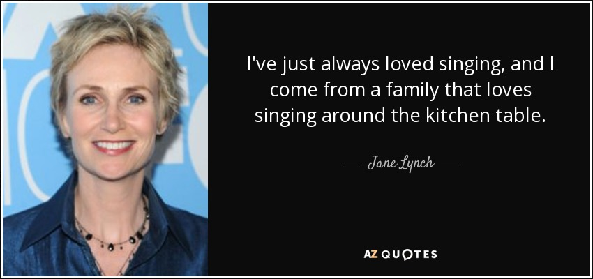 I've just always loved singing, and I come from a family that loves singing around the kitchen table. - Jane Lynch