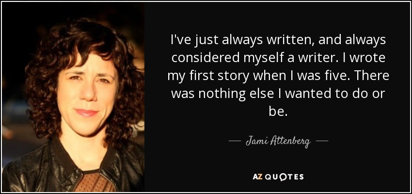 I've just always written, and always considered myself a writer. I wrote my first story when I was five. There was nothing else I wanted to do or be. - Jami Attenberg