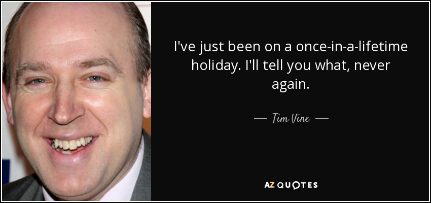 I've just been on a once-in-a-lifetime holiday. I'll tell you what, never again. - Tim Vine