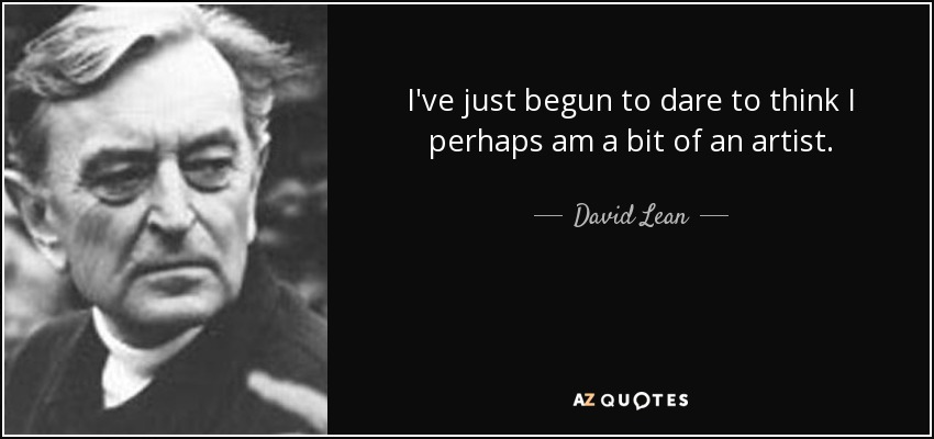 I've just begun to dare to think I perhaps am a bit of an artist. - David Lean