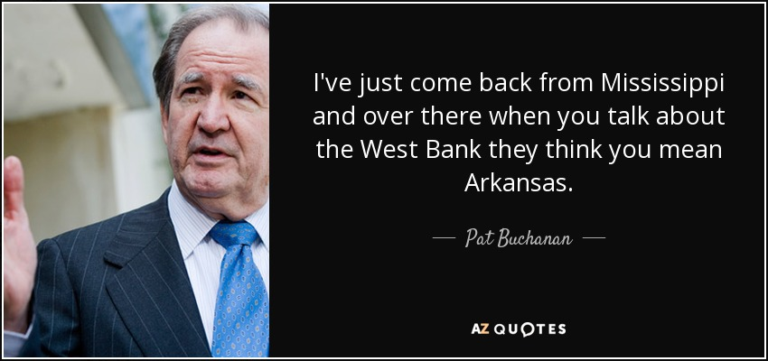 I've just come back from Mississippi and over there when you talk about the West Bank they think you mean Arkansas. - Pat Buchanan