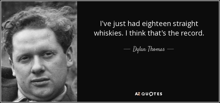 I've just had eighteen straight whiskies. I think that's the record. - Dylan Thomas