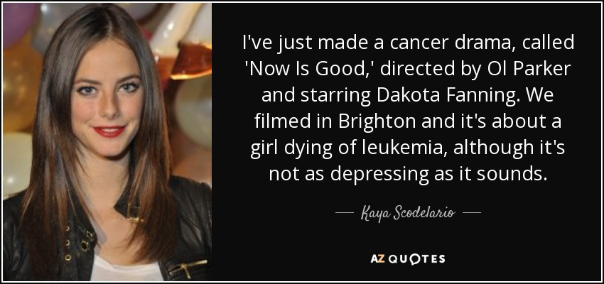 I've just made a cancer drama, called 'Now Is Good,' directed by Ol Parker and starring Dakota Fanning. We filmed in Brighton and it's about a girl dying of leukemia, although it's not as depressing as it sounds. - Kaya Scodelario