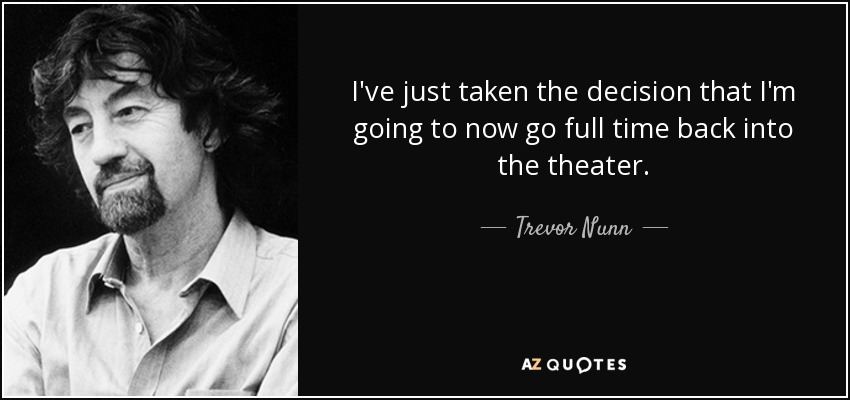 I've just taken the decision that I'm going to now go full time back into the theater. - Trevor Nunn