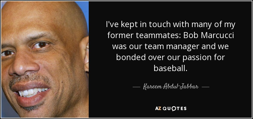 I've kept in touch with many of my former teammates: Bob Marcucci was our team manager and we bonded over our passion for baseball. - Kareem Abdul-Jabbar