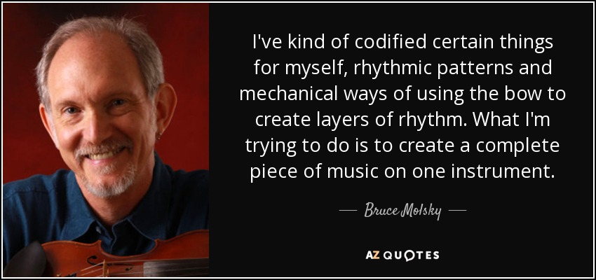 I've kind of codified certain things for myself, rhythmic patterns and mechanical ways of using the bow to create layers of rhythm. What I'm trying to do is to create a complete piece of music on one instrument. - Bruce Molsky