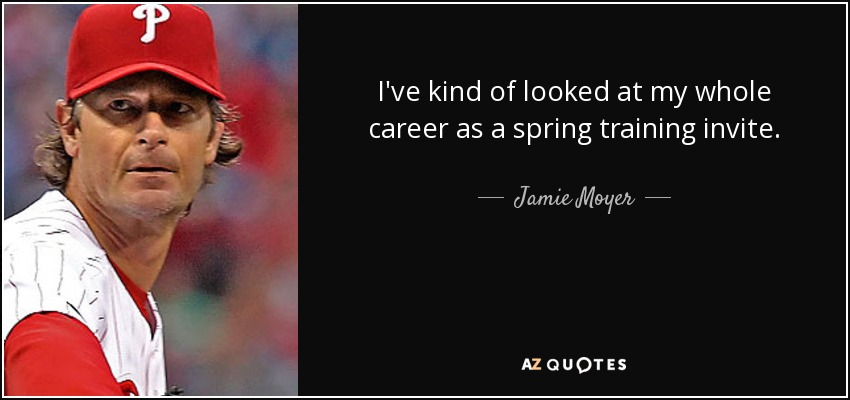 I've kind of looked at my whole career as a spring training invite. - Jamie Moyer