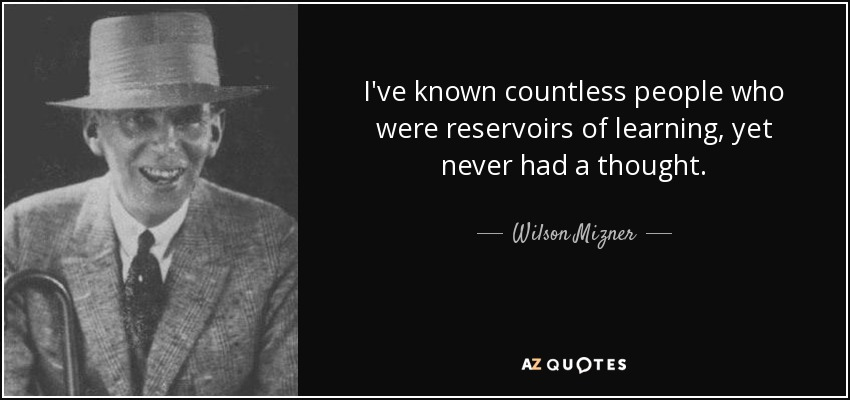 I've known countless people who were reservoirs of learning, yet never had a thought. - Wilson Mizner