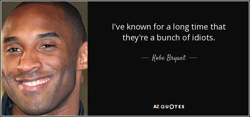 I've known for a long time that they're a bunch of idiots. - Kobe Bryant