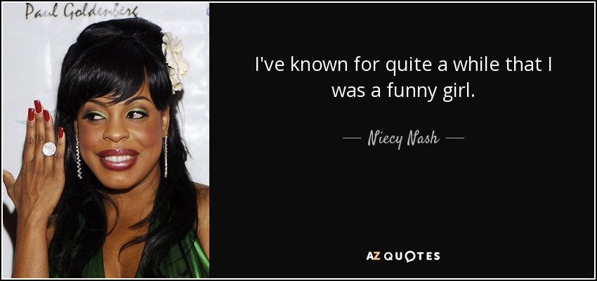 I've known for quite a while that I was a funny girl. - Niecy Nash