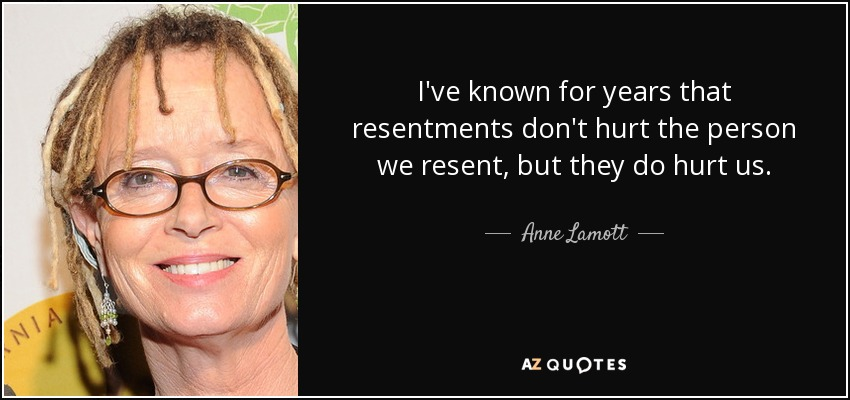 I've known for years that resentments don't hurt the person we resent, but they do hurt us. - Anne Lamott