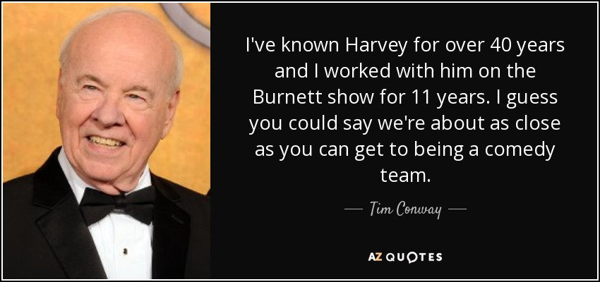 I've known Harvey for over 40 years and I worked with him on the Burnett show for 11 years. I guess you could say we're about as close as you can get to being a comedy team. - Tim Conway