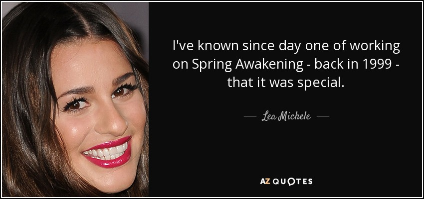 I've known since day one of working on Spring Awakening - back in 1999 - that it was special. - Lea Michele