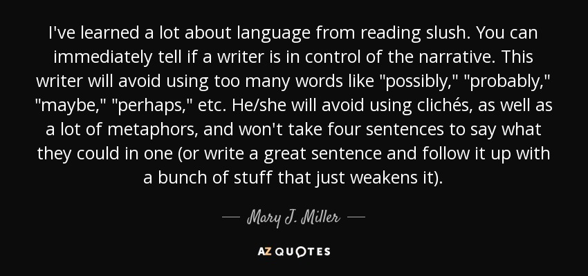 I've learned a lot about language from reading slush. You can immediately tell if a writer is in control of the narrative. This writer will avoid using too many words like