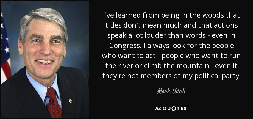 I've learned from being in the woods that titles don't mean much and that actions speak a lot louder than words - even in Congress. I always look for the people who want to act - people who want to run the river or climb the mountain - even if they're not members of my political party. - Mark Udall