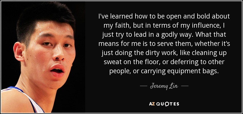 I've learned how to be open and bold about my faith, but in terms of my influence, I just try to lead in a godly way. What that means for me is to serve them, whether it's just doing the dirty work, like cleaning up sweat on the floor, or deferring to other people, or carrying equipment bags. - Jeremy Lin