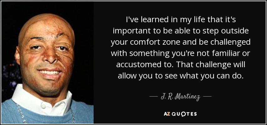 I've learned in my life that it's important to be able to step outside your comfort zone and be challenged with something you're not familiar or accustomed to. That challenge will allow you to see what you can do. - J. R. Martinez