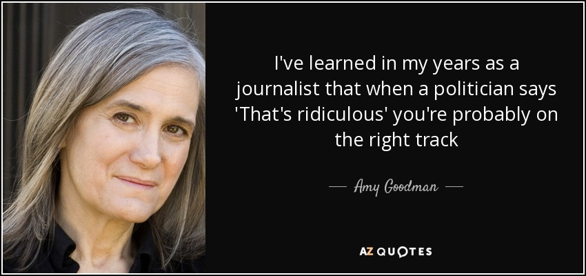 I've learned in my years as a journalist that when a politician says 'That's ridiculous' you're probably on the right track - Amy Goodman