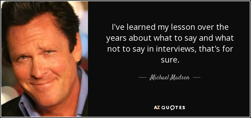 I've learned my lesson over the years about what to say and what not to say in interviews, that's for sure. - Michael Madsen