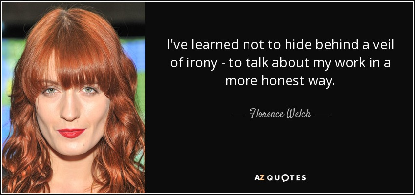 I've learned not to hide behind a veil of irony - to talk about my work in a more honest way. - Florence Welch