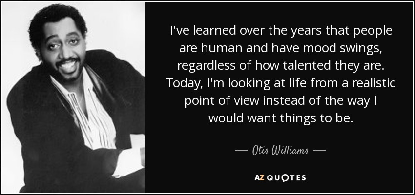 I've learned over the years that people are human and have mood swings, regardless of how talented they are. Today, I'm looking at life from a realistic point of view instead of the way I would want things to be. - Otis Williams
