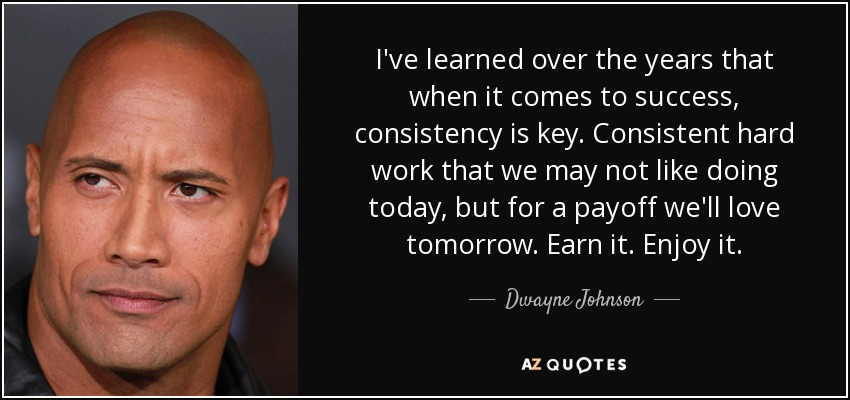 I've learned over the years that when it comes to success, consistency is key. Consistent hard work that we may not like doing today, but for a payoff we'll love tomorrow. Earn it. Enjoy it. - Dwayne Johnson