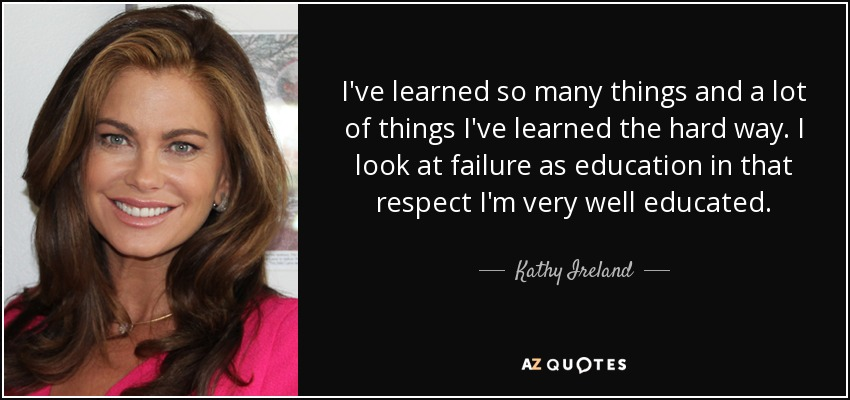 I've learned so many things and a lot of things I've learned the hard way. I look at failure as education in that respect I'm very well educated. - Kathy Ireland