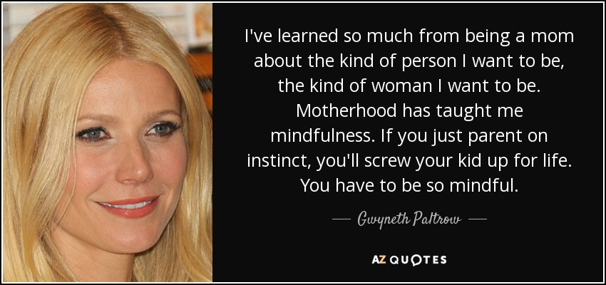 I've learned so much from being a mom about the kind of person I want to be, the kind of woman I want to be. Motherhood has taught me mindfulness. If you just parent on instinct, you'll screw your kid up for life. You have to be so mindful. - Gwyneth Paltrow