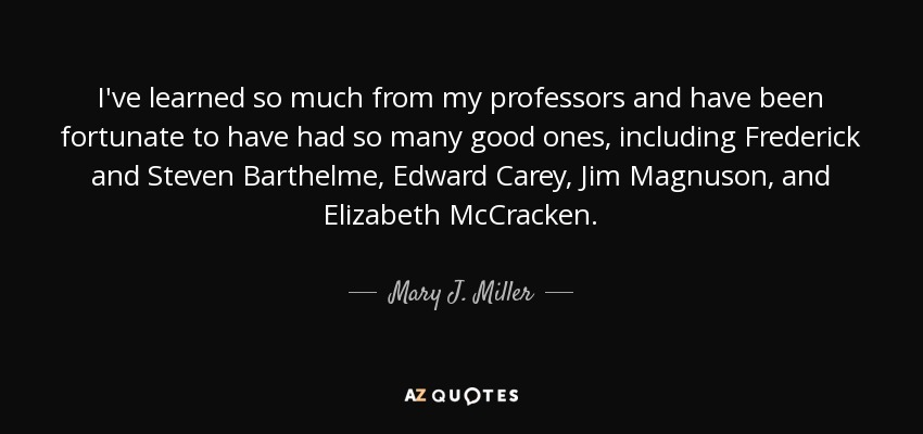 I've learned so much from my professors and have been fortunate to have had so many good ones, including Frederick and Steven Barthelme, Edward Carey, Jim Magnuson, and Elizabeth McCracken. - Mary J. Miller