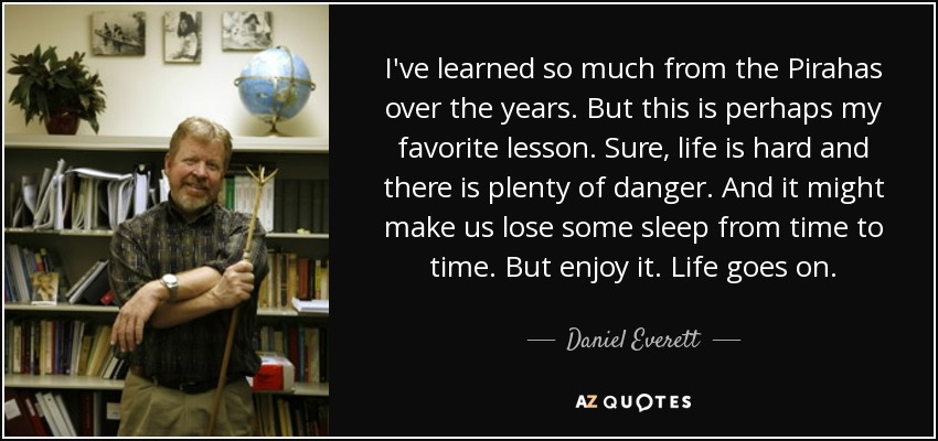I've learned so much from the Pirahas over the years. But this is perhaps my favorite lesson. Sure, life is hard and there is plenty of danger. And it might make us lose some sleep from time to time. But enjoy it. Life goes on. - Daniel Everett