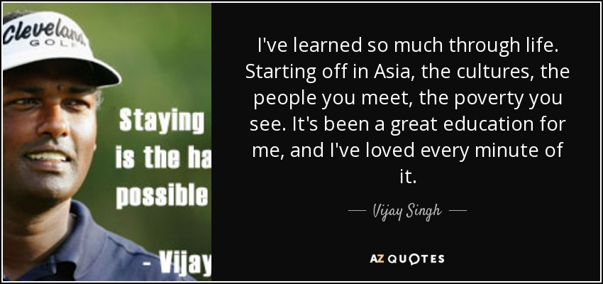 I've learned so much through life. Starting off in Asia, the cultures, the people you meet, the poverty you see. It's been a great education for me, and I've loved every minute of it. - Vijay Singh