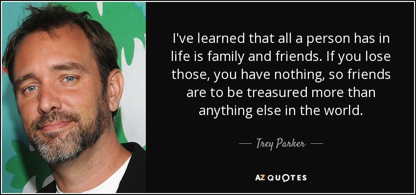 I've learned that all a person has in life is family and friends. If you lose those, you have nothing, so friends are to be treasured more than anything else in the world. - Trey Parker