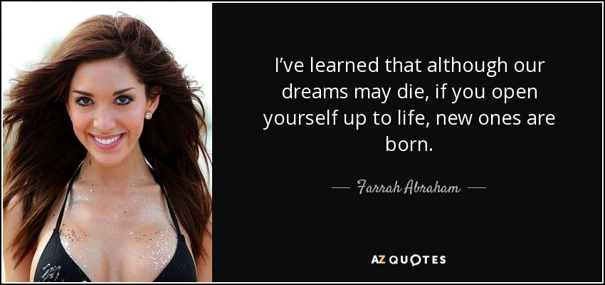 I've learned that although our dreams may die, if you open yourself up to life, new ones are born. - Farrah Abraham