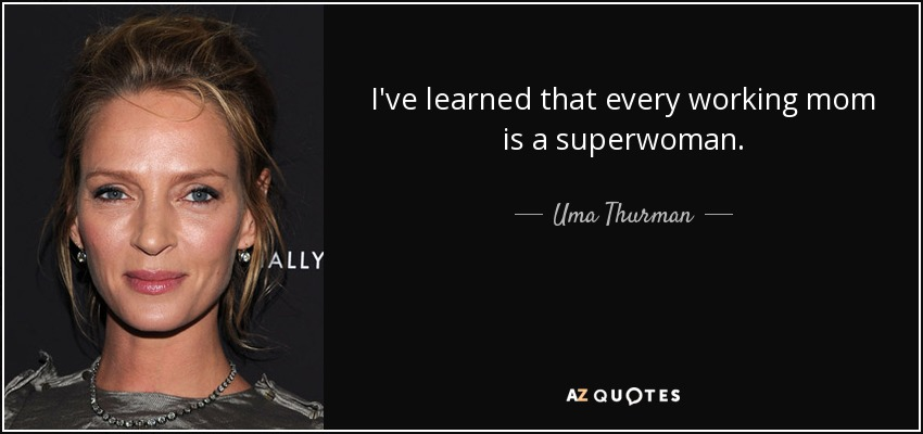 I've learned that every working mom is a superwoman. - Uma Thurman