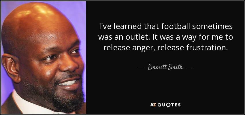 I've learned that football sometimes was an outlet. It was a way for me to release anger, release frustration. - Emmitt Smith