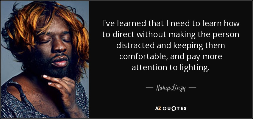 I've learned that I need to learn how to direct without making the person distracted and keeping them comfortable, and pay more attention to lighting. - Kalup Linzy