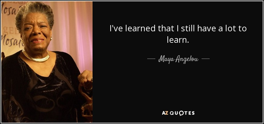 I've learned that I still have a lot to learn. - Maya Angelou