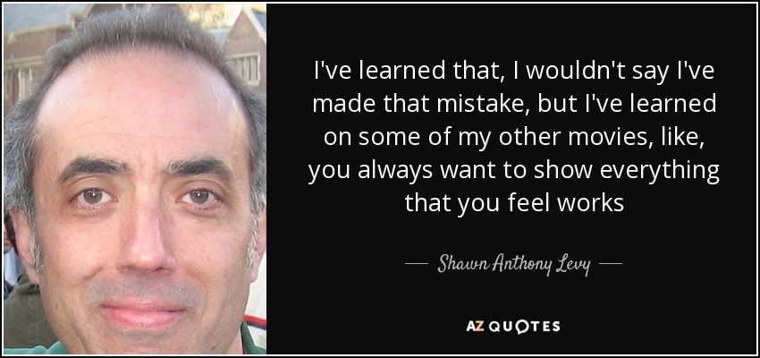 I've learned that, I wouldn't say I've made that mistake, but I've learned on some of my other movies, like, you always want to show everything that you feel works - Shawn Anthony Levy