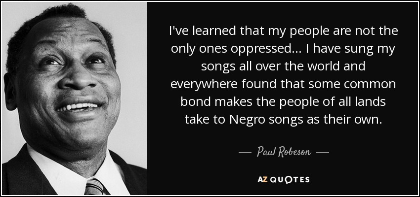 I've learned that my people are not the only ones oppressed... I have sung my songs all over the world and everywhere found that some common bond makes the people of all lands take to Negro songs as their own. - Paul Robeson