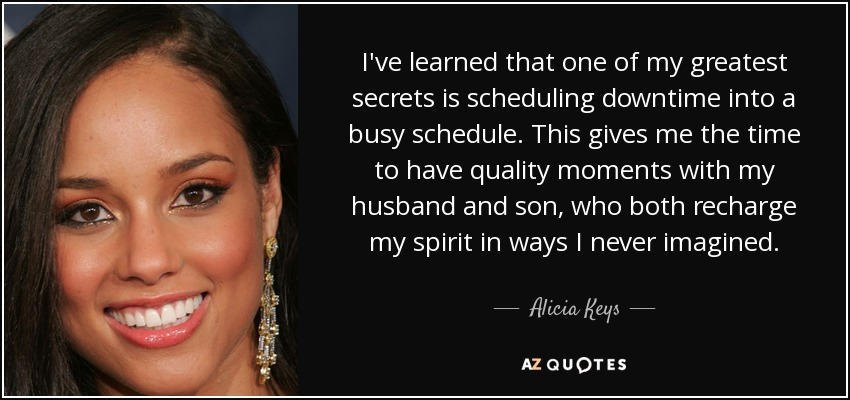 I've learned that one of my greatest secrets is scheduling downtime into a busy schedule. This gives me the time to have quality moments with my husband and son, who both recharge my spirit in ways I never imagined. - Alicia Keys