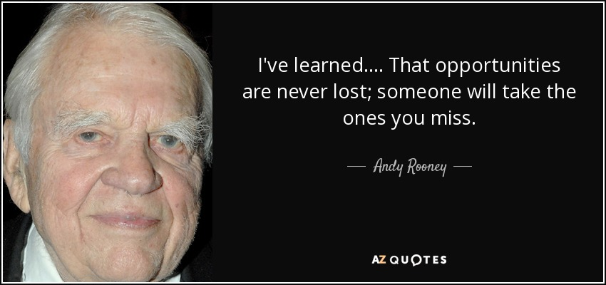 I've learned .... That opportunities are never lost; someone will take the ones you miss. - Andy Rooney