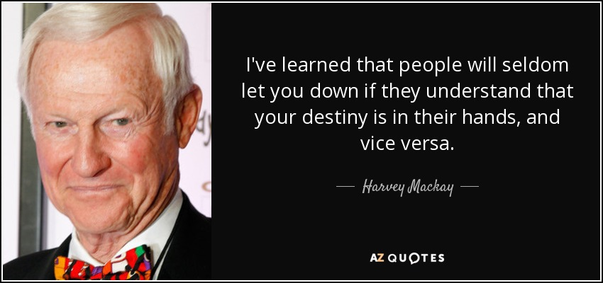I've learned that people will seldom let you down if they understand that your destiny is in their hands, and vice versa. - Harvey Mackay