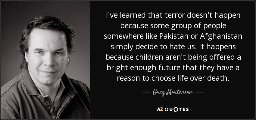 I've learned that terror doesn't happen because some group of people somewhere like Pakistan or Afghanistan simply decide to hate us. It happens because children aren't being offered a bright enough future that they have a reason to choose life over death. - Greg Mortenson