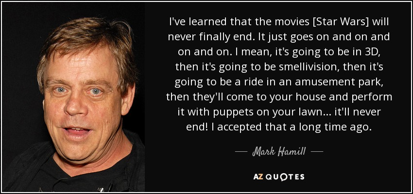 I've learned that the movies [Star Wars] will never finally end. It just goes on and on and on and on. I mean, it's going to be in 3D, then it's going to be smellivision, then it's going to be a ride in an amusement park, then they'll come to your house and perform it with puppets on your lawn ... it'll never end! I accepted that a long time ago. - Mark Hamill