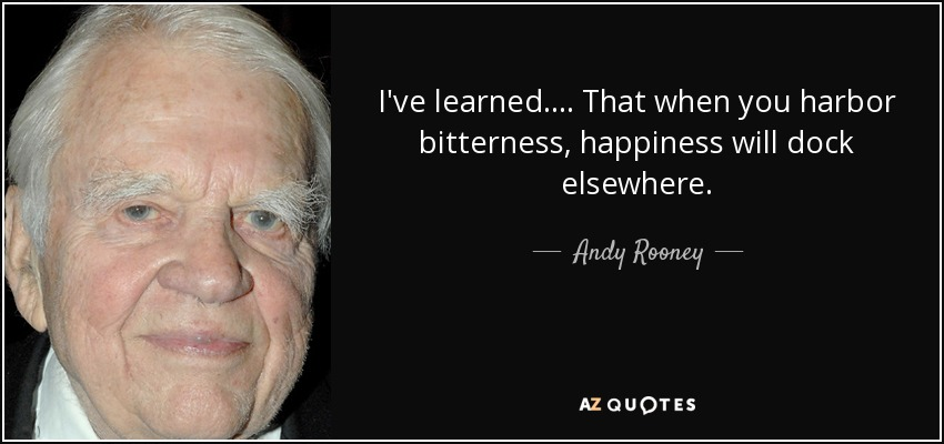 I've learned .... That when you harbor bitterness, happiness will dock elsewhere. - Andy Rooney