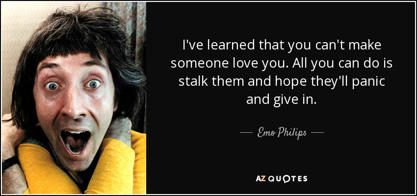I've learned that you can't make someone love you. All you can do is stalk them and hope they'll panic and give in. - Emo Philips