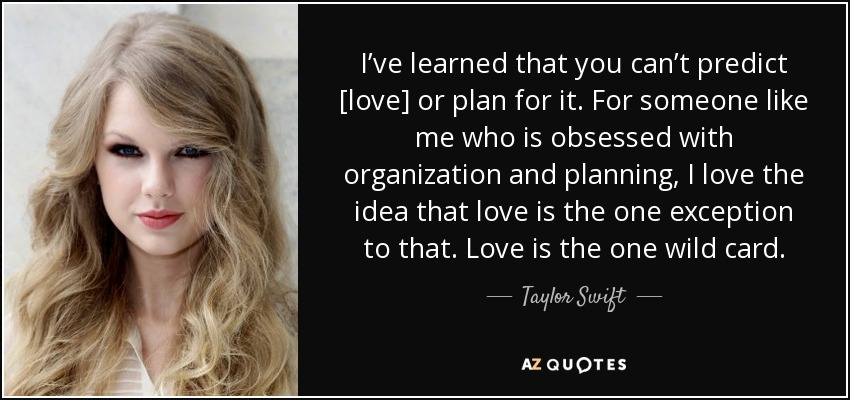 I've learned that you can't predict [love] or plan for it. For someone like me who is obsessed with organization and planning, I love the idea that love is the one exception to that. Love is the one wild card. - Taylor Swift