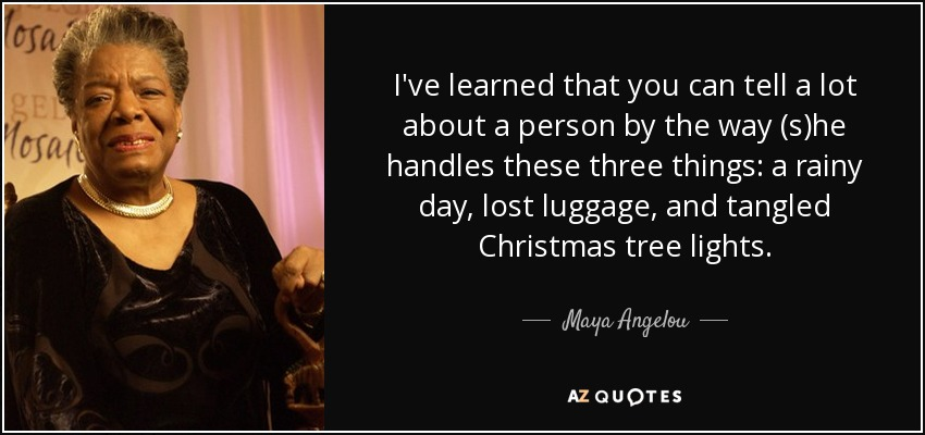 I've learned that you can tell a lot about a person by the way (s)he handles these three things: a rainy day, lost luggage, and tangled Christmas tree lights. - Maya Angelou
